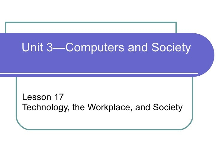 Lesson 17 Technology, the Workplace, and Society Unit 3—Computers and Society