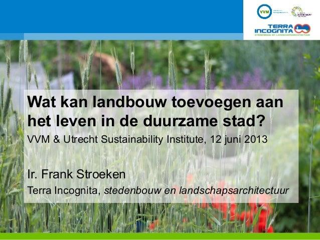 Wat kan landbouw toevoegen aanhet leven in de duurzame stad?VVM & Utrecht Sustainability Institute, 12 juni 2013Ir. Frank ...