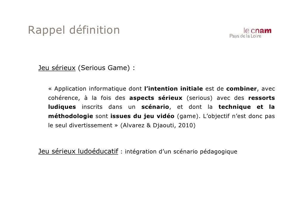 Rappel définition Jeu sérieux (Serious Game) :    « Application informatique dont l'intention initiale est de combiner, av...