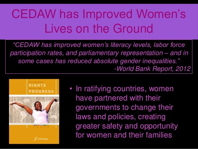 cedaw and its global implications for women in countries that have ratified it The convention on the elimination of all forms of discrimination against women (cedaw) is an international treaty adopted in 1979 by the united nations general assembly described as an international bill of rights for women, it was instituted on 3 september 1981 and has been ratified by 189 states[1] over fifty countries that have ratified.