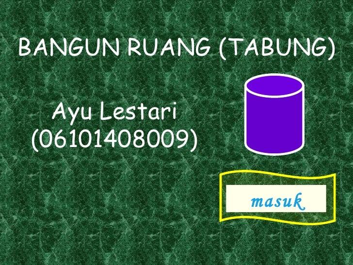 BANGUN RUANG (TABUNG)  Ayu Lestari(06101408009)                masuk