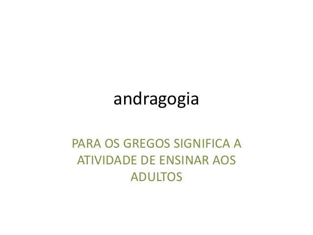 andragogia PARA OS GREGOS SIGNIFICA A ATIVIDADE DE ENSINAR AOS ADULTOS