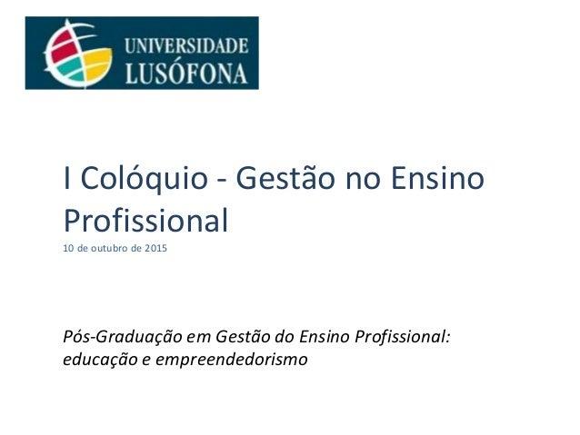 I Colóquio - Gestão no Ensino Profissional 10 de outubro de 2015 Pós-Graduação em Gestão do Ensino Profissional: educação ...