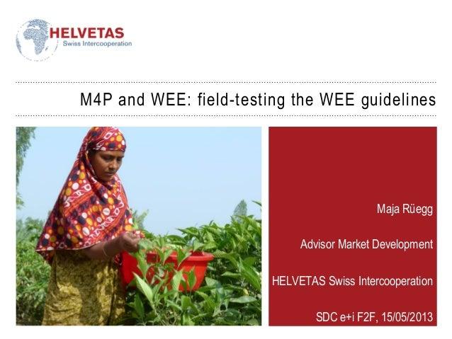 M4P and WEE: field-testing the WEE guidelinesMaja RüeggAdvisor Market DevelopmentHELVETAS Swiss IntercooperationSDC e+i F2...