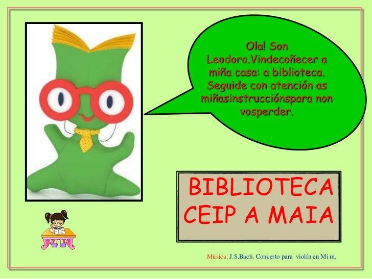 BIBLIOTECA<br />CEIP A MAIA<br />Ola! Son Leodoro.Vindecoñecer a miña casa: a biblioteca. Seguide con atención as miñasins...