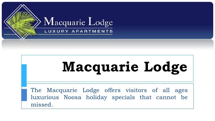 Macquarie LodgeThe Macquarie Lodge offers visitors of all agesluxurious Noosa holiday specials that cannot bemissed.