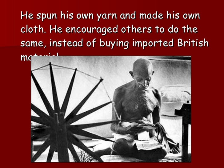 <ul><li>He spun his own yarn and made his own cloth. He encouraged others to do the same, instead of buying imported Briti...