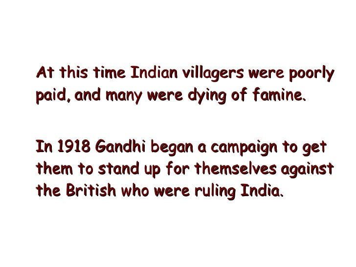 <ul><li>At this time Indian villagers were poorly paid, and many were dying of famine.  </li></ul><ul><li>In 1918 Gandhi b...