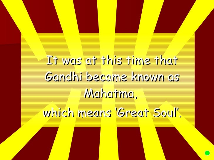 <ul><li>It was at this time that Gandhi became known as Mahatma,  </li></ul><ul><li>which means 'Great Soul'. </li></ul>