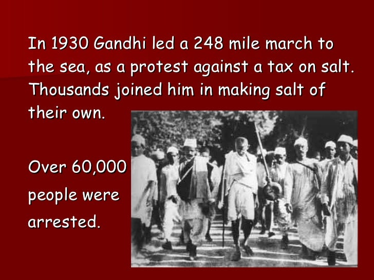 <ul><li>In 1930 Gandhi led a 248 mile march to the sea, as a protest against a tax on salt. Thousands joined him in making...