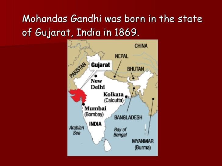 <ul><li>Mohandas Gandhi was born in the state of Gujarat, India in 1869. </li></ul>