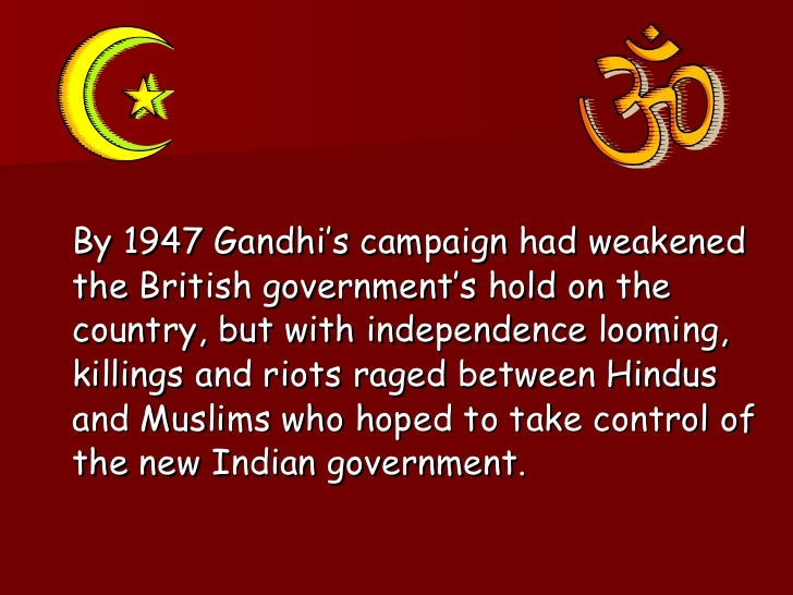<ul><li>By 1947 Gandhi's campaign had weakened the British government's hold on the country, but with independence looming...