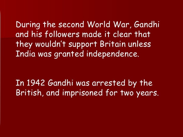 During the second World War, Gandhi and his followers made it clear that they wouldn't support Britain unless India was gr...
