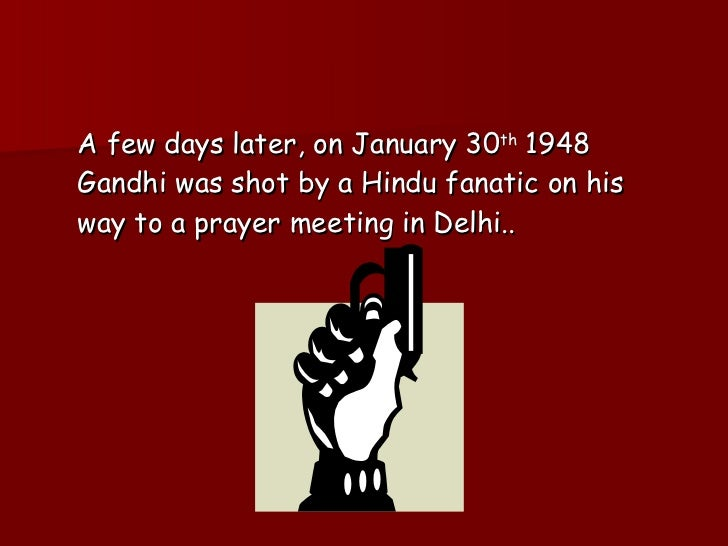 <ul><li>A few days later, on January 30 th  1948 Gandhi was shot by a Hindu fanatic on his way to a prayer meeting in Delh...