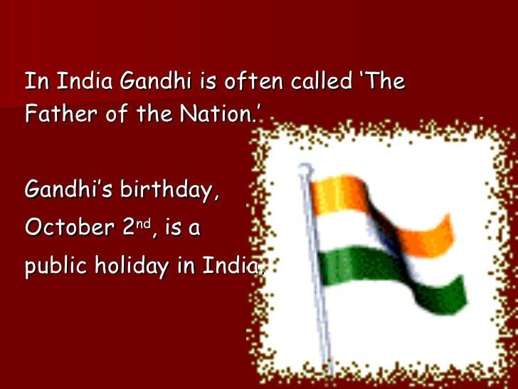 <ul><li>In India Gandhi is often called 'The Father of the Nation.' </li></ul><ul><li>Gandhi's birthday,  </li></ul><ul><l...