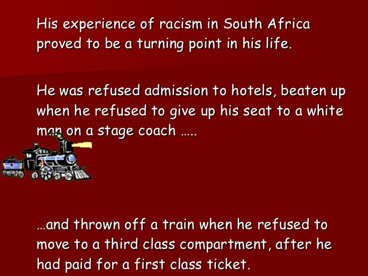 <ul><li>His experience of racism in South Africa proved to be a turning point in his life. </li></ul><ul><li>He was refuse...