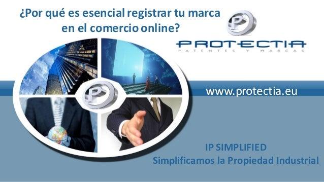 ¿Por qué es esencial registrar tu marca en el comercio online?  www.protectia.eu  IP SIMPLIFIED Simplificamos la Propiedad...