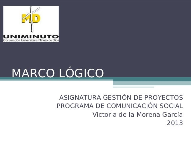 MARCO LÓGICO ASIGNATURA GESTIÓN DE PROYECTOS PROGRAMA DE COMUNICACIÓN SOCIAL Victoria de la Morena García 2013