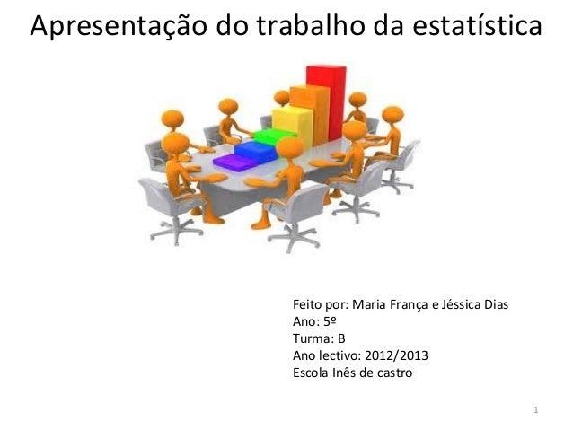 Apresentação do trabalho da estatísticaFeito por: Maria França e Jéssica DiasAno: 5ºTurma: BAno lectivo: 2012/2013Escola I...