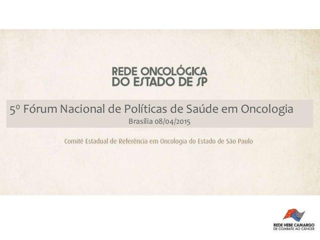 50 Fórum Nacional de Políticas de Saúde em Oncologia Brasília 08/04/2015