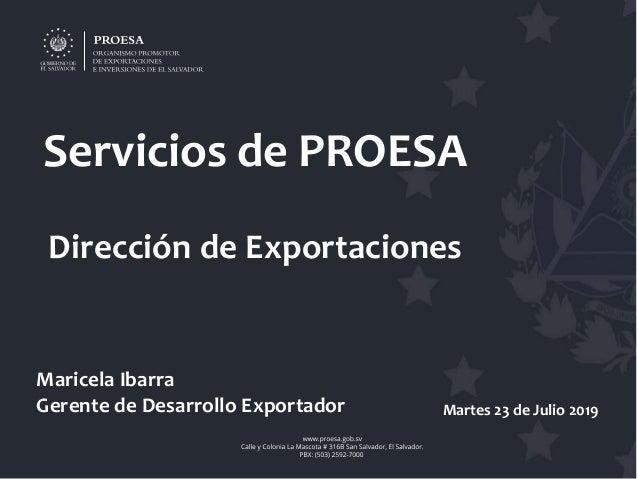 Servicios de PROESA Dirección de Exportaciones Maricela Ibarra Gerente de Desarrollo Exportador Martes 23 de Julio 2019