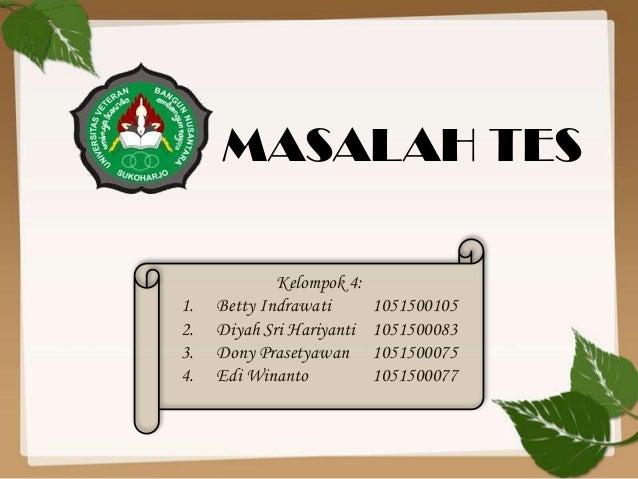 MASALAH TES  1. 2. 3. 4.  Kelompok 4: Betty Indrawati Diyah Sri Hariyanti Dony Prasetyawan Edi Winanto  1051500105 1051500...
