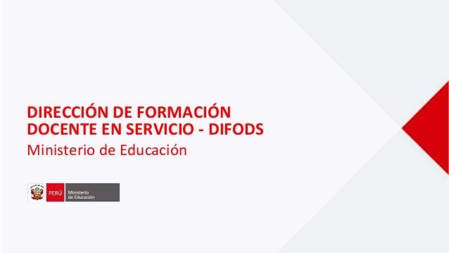 DIRECCIÓN DE FORMACIÓN DOCENTE EN SERVICIO - DIFODS Ministerio de Educación