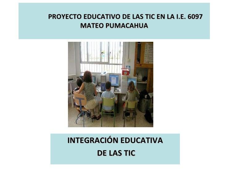 PROYECTO EDUCATIVO DE LAS TIC EN LA I.E. 6097 MATEO PUMACAHUA INTEGRACIÓN EDUCATIVA DE LAS TIC