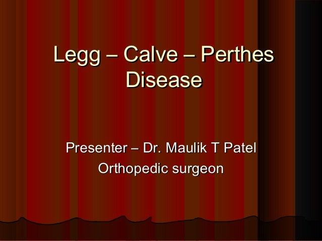 Legg – Calve – PerthesLegg – Calve – Perthes DiseaseDisease Presenter – Dr. Maulik T PatelPresenter – Dr. Maulik T Patel O...