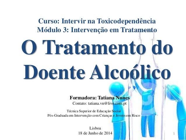 Curso: Intervir na Toxicodependência Módulo 3: Intervenção em Tratamento O Tratamento do Doente Alcoólico Lisboa 18 de Jun...