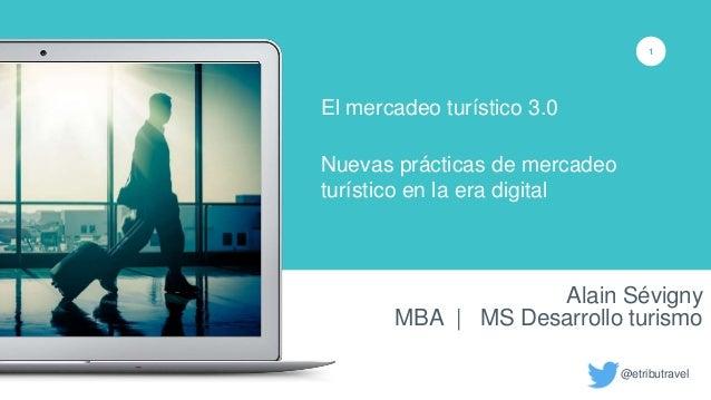 Alain Sévigny MBA | MS Desarrollo turismo 1 El mercadeo turístico 3.0 Nuevas prácticas de mercadeo turístico en la era dig...