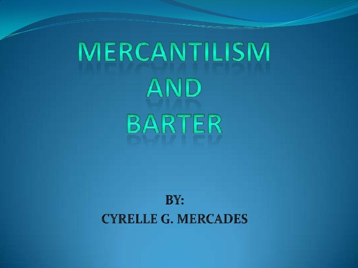 MERCANTILISM AND BARTER<br />BY:<br />CYRELLE G. MERCADES<br />