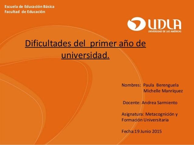 Escuela de Educación Básica Facultad de Educación Dificultades del primer año de universidad. Nombres: Paula Berenguela Mi...