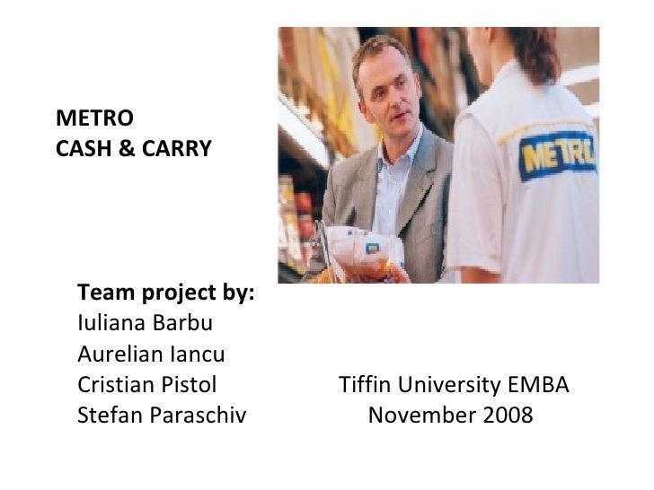 METRO  CASH & CARRY   Team project by: Iuliana Barbu Aurelian Iancu Cristian Pistol Tiffin University EMBA Stefan Paraschi...