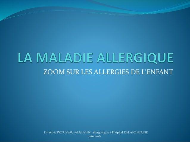 ZOOM SUR LES ALLERGIES DE L'ENFANT Dr Sylvie PROUZEAU-AUGUSTIN allergologue à l'hôpital DELAFONTAINE Juin 2016