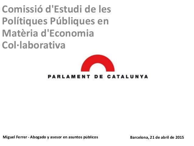 Comissió d'Estudi de les Polítiques Públiques en Matèria d'Economia Col·laborativa Miguel Ferrer - Abogado y asesor en asu...