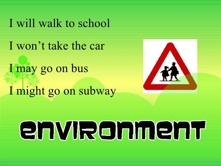 I will walk to school I won't take the car I may go on bus I might go on subway
