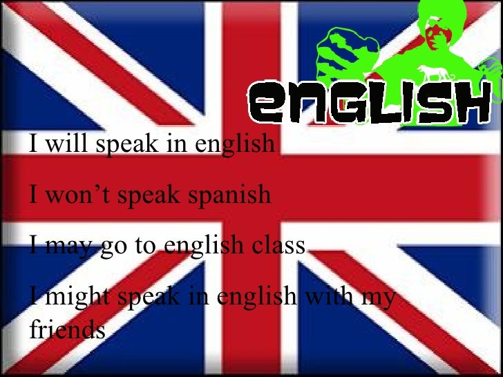 I will speak in english I won't speak spanish I may go to english class I might speak in english with my friends