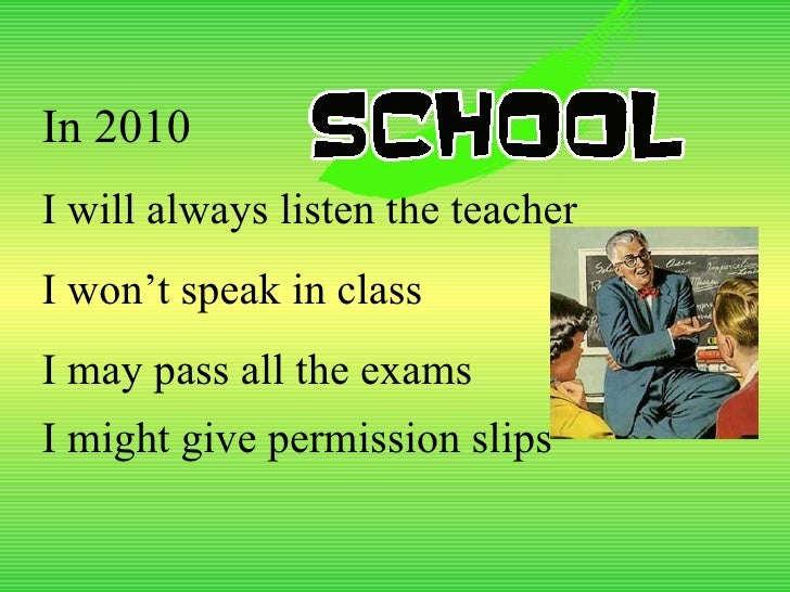 In 2010 I will always listen the teacher I won't speak in class I may pass all the exams I might give permission slips