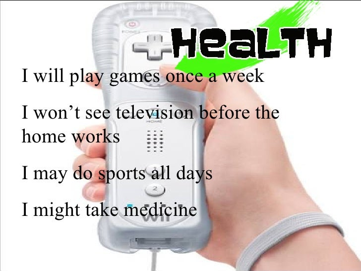 I will play games once a week I won't see television before the home works I may do sports all days  I might take medicine