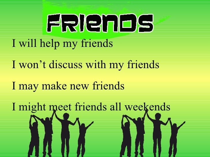 I will help my friends I won't discuss with my friends I may make new friends  I might meet friends all weekends