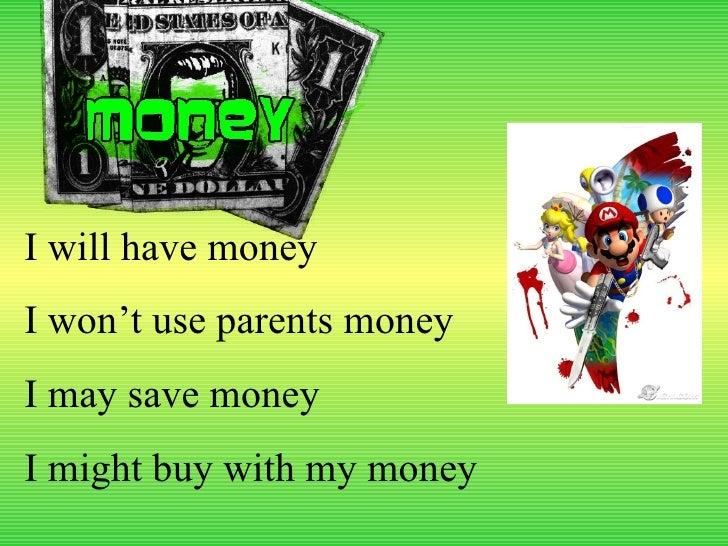 I will have money I won't use parents money I may save money I might buy with my money