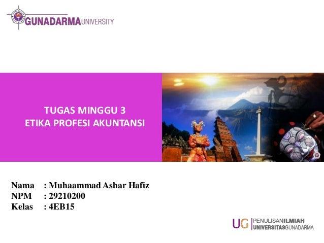 TUGAS MINGGU 3 ETIKA PROFESI AKUNTANSI  Nama NPM Kelas  : Muhaammad Ashar Hafiz : 29210200 : 4EB15