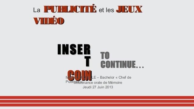 La PUBLICITÉPUBLICITÉ et les JEUXJEUX VIDÉOVIDÉO INSERINSER TT COINCOINSoutenance orale de Mémoire Jeudi 27 Juin 2013 Maxi...