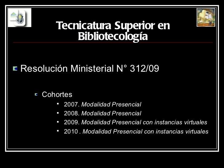 Tecnicatura Superior en Bibliotecología <ul><li>Resolución Ministerial N° 312/09 </li></ul><ul><ul><ul><li>Cohortes </li><...
