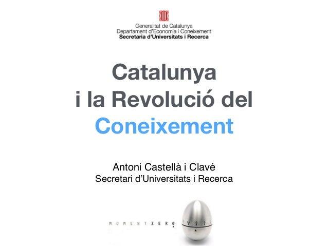 Catalunya  i la Revolució del  Coneixement  Antoni Castellà i Clavé  Secretari d'Universitats i Recerca