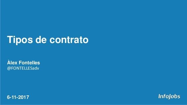 Àlex Fontelles @FONTELLESadv 6-11-2017 Tipos de contrato