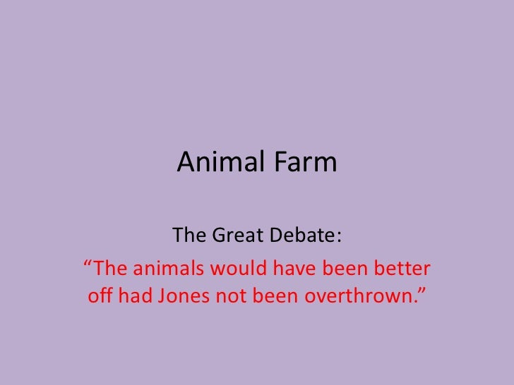 """Animal Farm<br />The Great Debate:<br />""""The animals would have been better off had Jones not been overthrown.""""<br />"""