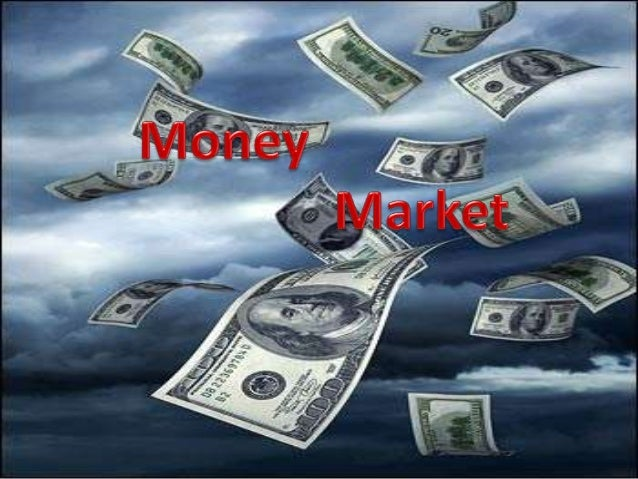 Money Market  Money market is a mechanism  that deals with the lending of short  term funds (less than one year)  A segm...