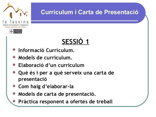 Currículum i Carta de PresentacióSESSIÓ 1 Informació Currículum. Models de currículum. Elaboració d'un currículum Què ...